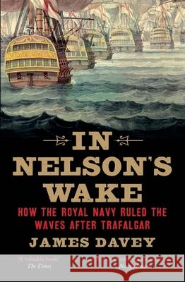 In Nelson's Wake: The Navy and the Napoleonic Wars Davey, James 9780300228830