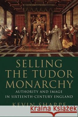 Selling the Tudor Monarchy: Authority and Image in Sixteenth-Century England Kevin Sharpe 9780300236781