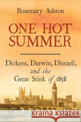 One Hot Summer: Dickens, Darwin, Disraeli, and the Great Stink of 1858 Rosemary Ashton 9780300238662