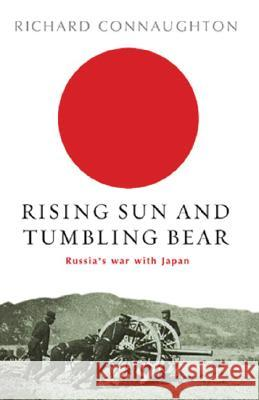 Rising Sun And Tumbling Bear : Russia's War with Japan R. M. Connaughton Richard Connaughton 9780304366576