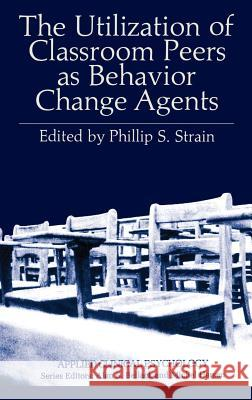 The Utilization of Classroom Peers as Behavior Change Agents Phillip S. Strain Philip S. Strain 9780306406188