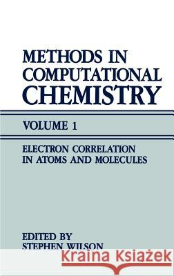 Methods in Computational Chemistry: Volume 1 Electron Correlation in Atoms and Molecules Stephen Wilson 9780306426452