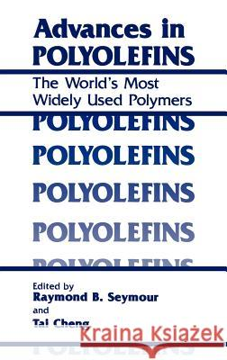 Advances in Polyolefins: The World's Most Widely Used Polymers Seymour                                  Raymond Benedict Seymour T. C. Cheng 9780306426827