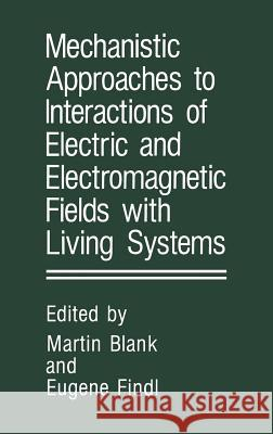 Mechanistic Approaches to Interactions of Electric and Electromagnetic Fields with Living Systems Martin Blank E. Findl 9780306426841