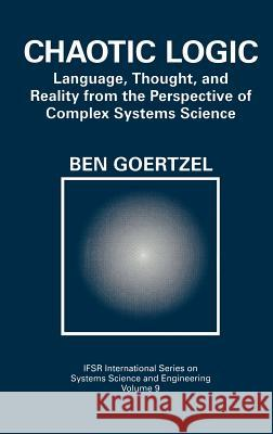 Chaotic Logic: Language, Thought, and Reality from the Perspective of Complex Systems Science Ben Goertzel 9780306446900