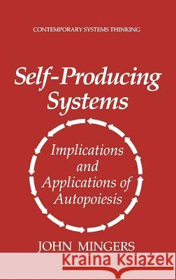 Self-Producing Systems: Implications and Applications of Autopoiesis John Mingers Mingers 9780306447976