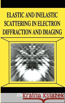 Elastic and Inelastic Scattering in Electron Diffraction and Imaging Zhong Lin Wang Wang                                     Wang Zhong-Li 9780306449291