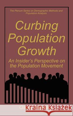 Curbing Population Growth: An Insider's Perspective on the Population Movement Oscar Harkavy 9780306450501