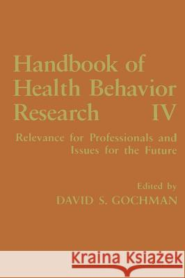 Handbook of Health Behavior Research IV: Relevance for Professionals and Issues for the Future Gochman                                  David S. Gochman David S. Gochman 9780306454462