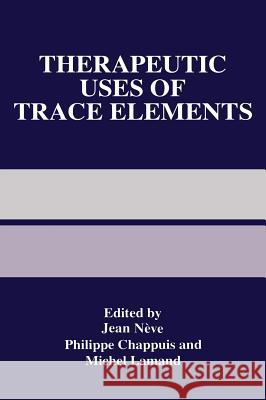 Therapeutic Uses of Trace Elements Jean Neve Jean Nc(ve Philippe Chappuis 9780306454851