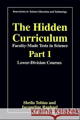 The Hidden Curriculum - Faculty Made Tests in Science: Part 1: Lower-Division Courses Part 2: Upper-Division Courses Sheila Tobias Jacqueline Raphael Tobias 9780306455803