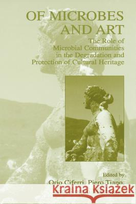 Of Microbes and Art: The Role of Microbial Communities in the Degradation and Protection of Cultural Heritage Orio Ciferri Giorgio Mastromei Piero Tiano 9780306463778