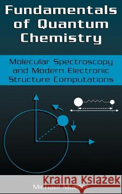 Fundamentals of Quantum Chemistry: Molecular Spectroscopy and Modern Electronic Structure Computations Michael R. Mueller 9780306465963