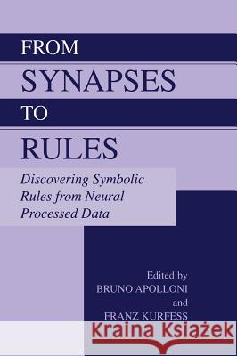 From Synapses to Rules: Discovering Symbolic Rules from Neural Processed Data Bruno Apolloni Bruno Apolloni Franz Kurfess 9780306474026