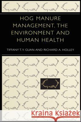 Hog Manure Management, the Environment and Human Health Tiffany T. y. Guan Richard A. Holley 9780306478079