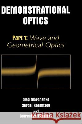 Demonstrational Optics: Part 1: Wave and Geometrical Optics Oleg Marchenko Sergei A. Kazantsev Laurentius Windholz 9780306480300