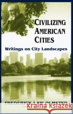 Civilizing American Cities : Writings On City Landscapes Frederick Law Olmsted S. B. Sutton 9780306807657