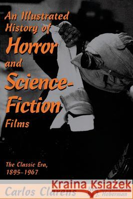 An Illustrated History of Horror and Science-Fiction Films: The Classic Era, 1895-1967 Carlos Clarens Jim Hoberman 9780306808005