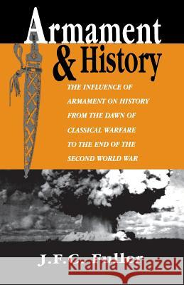 Armament and History: The Influence of Armament on History from the Dawn of Classical Warfare to the End of the Second World War J. F. C. Fuller 9780306808593