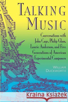 Talking Music: Conversations with John Cage, Philip Glass, Laurie Anderson, and 5 Generations of American Experimental Composers William Duckworth 9780306808937