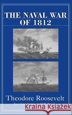 The Naval War of 1812 Theodore Roosevelt H. W. Brands 9780306809101