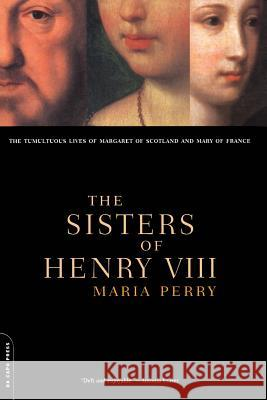 The Sisters of Henry VIII: The Tumultuous Lives of Margaret of Scotland and Mary of France Maria Perry 9780306809897