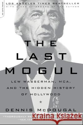 The Last Mogul: Lew Wasserman, McA, and the Hidden History of Hollywood Dennis McDougal Dennis McDougal 9780306810503 Da Capo Press
