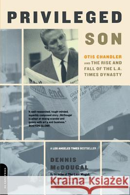 Privileged Son : Otis Chandler And The Rise And Fall Of The L.A. Times Dynasty Dennis McDougal 9780306811616 Da Capo Press