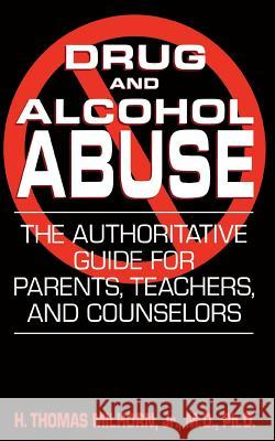 Drug and Alcohol Abuse: The Authoritative Guide for Parents, Teachers, and Counselors H. Thomas Milhorn 9780306813245