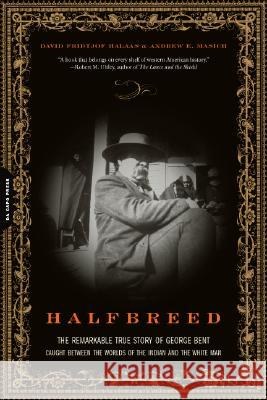 Halfbreed: The Remarkable True Story of George Bent--Caught Between the Worlds of the Indian and the White Man David Fridtjof Halaas Andrew E. Masich 9780306814105