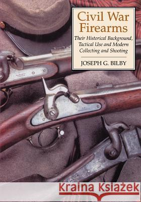 Civil War Firearms: Their Historical Background and Tactical Use Joseph G. Bilby 9780306814594