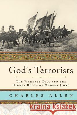 God's Terrorists: The Wahhabi Cult and the Hidden Roots of Modern Jihad Charles Allen 9780306815706