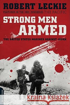 Strong Men Armed: The United States Marines Against Japan Robert Leckie 9780306818875 Da Capo Press