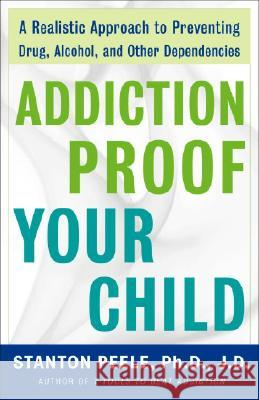 Addiction-Proof Your Child: A Realistic Approach to Preventing Drug, Alcohol, and Other Dependencies Stanton Peele 9780307237576