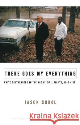 There Goes My Everything: White Southerners in the Age of Civil Rights, 1945-1975 Jason Sokol 9780307275509