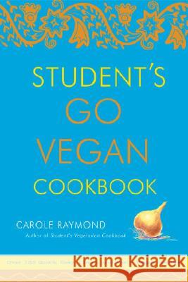 Student's Go Vegan Cookbook : 125 Quick, Easy, Cheap and Tasty Vegan Recipes Carole Raymond 9780307336538