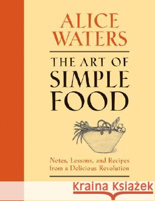 The Art of Simple Food: Notes, Lessons, and Recipes from a Delicious Revolution Alice Waters Patricia Curtan Patricia Curtan 9780307336798