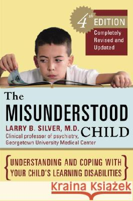 The Misunderstood Child: Understanding and Coping with Your Child's Learning Disabilities Larry B. Silver 9780307338631