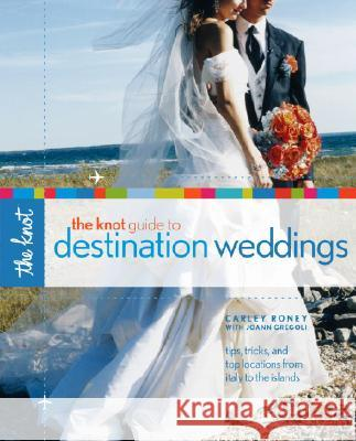 The Knot Guide to Destination Weddings: Tips, Tricks, and Top Locations from Italy to the Islands Carley Roney Joann Gregoli 9780307341921