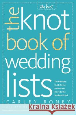 The Knot Book of Wedding Lists: The Ultimate Guide to the Perfect Day, Down to the Smallest Detail Carley Roney Editors of the Knot 9780307341938