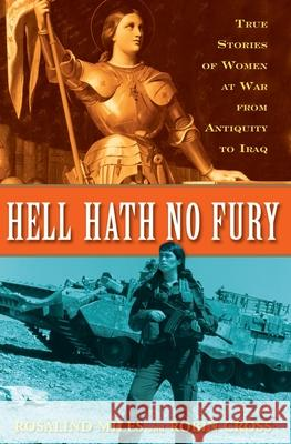 Hell Hath No Fury: True Profiles of Women at War from Antiquity to Iraq Rosalind Miles Robin Cross 9780307346377