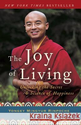 The Joy of Living: Unlocking the Secret and Science of Happiness Eric Swanson Rinpoche Yonge Daniel Goleman 9780307347312