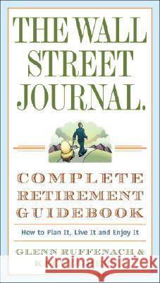 The Wall Street Journal. Complete Retirement Guidebook: How to Plan It, Live It and Enjoy It Glenn Ruffenach Kelly Greene 9780307350992