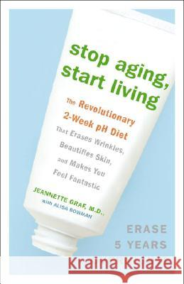 Stop Aging, Start Living: The Revolutionary 2-Week PH Diet That Erases Wrinkles, Beautifies Skin, and Makes You Feel Fantastic Jeannette Graf Alisa Bowman 9780307382375