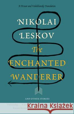 The Enchanted Wanderer: And Other Stories Nikolai Leskov Richard Pevear Larissa Volokhonsky 9780307388872