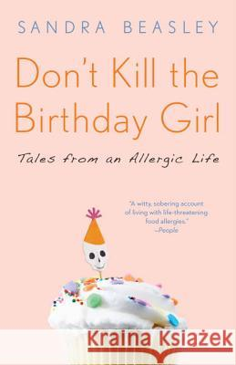 Don't Kill the Birthday Girl: Tales from an Allergic Life Sandra Beasley 9780307588128