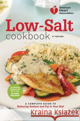 Low-Salt Cookbook: A Complete Guide to Reducing Sodium and Fat in Your Diet American Heart Association 9780307589781