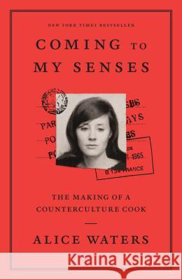 Coming to My Senses: The Making of a Counterculture Cook Alice Waters 9780307718297