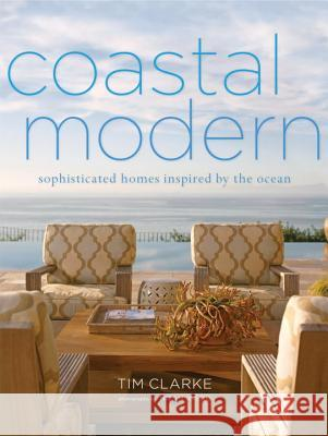 Coastal Modern: Sophisticated Homes Inspired by the Ocean Tim Clarke Jake Townsend 9780307718785
