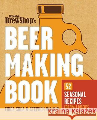 Brooklyn Brew Shop's Beer Making Book: 52 Seasonal Recipes for Small Batches Erica Shea Stephen Valand Jennifer Fiedler 9780307889201
